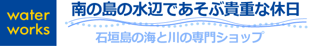 石垣島の海と川の専門ショップ 石垣島 water works-南の島の水辺であそぶ貴重な休日